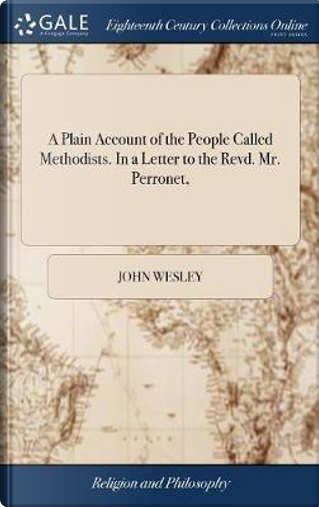 A Plain Account of the People Called Methodists. in a Letter to the Revd. Mr. Perronet, by John Wesley