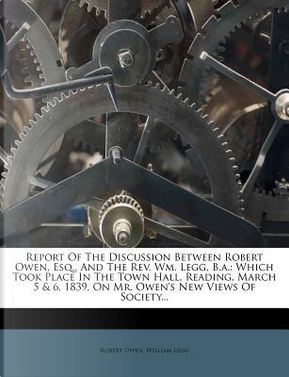Report of the Discussion Between Robert Owen, Esq, and the REV. Wm. Legg, B.A. by Robert Owen
