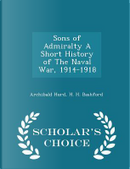 Sons of Admiralty a Short History of the Naval War, 1914-1918 - Scholar's Choice Edition by Archibald Hurd