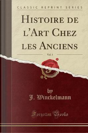 Histoire de l'Art Chez les Anciens, Vol. 1 (Classic Reprint) by J. Winckelmann