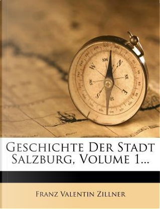 Geschichte Der Stadt Salzburg Volume 1 by F 1816-1896 Zillner
