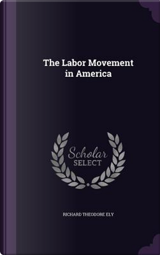 The Labor Movement in America by Richard Theodore Ely