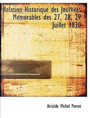 Relation Historique Des Journees Memorables Des 27, 28, 29 Juillet 1830 by Aristide Michel Perrot