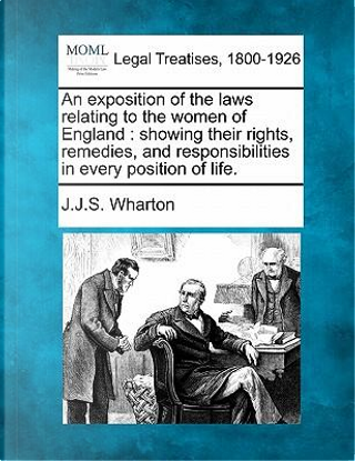 An Exposition of the Laws Relating to the Women of England by J J S Wharton