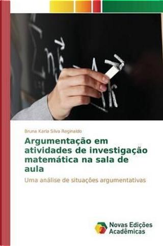 Argumentação em atividades de investigação matemática na sala de aula by Bruna Karla Silva Reginaldo