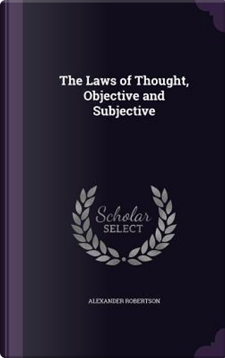 The Laws of Thought, Objective and Subjective by Alexander Robertson