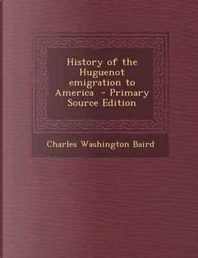 History of the Huguenot Emigration to America - Primary Source Edition by Charles Washington Baird