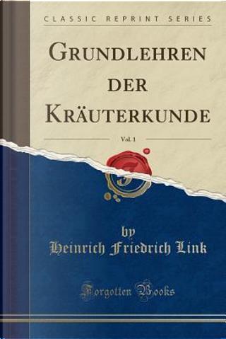Grundlehren der Kräuterkunde, Vol. 1 (Classic Reprint) by Heinrich Friedrich Link