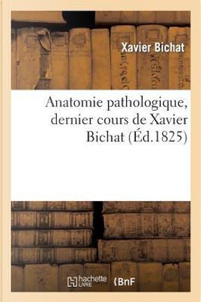 Anatomie Pathologique, Dernier Cours de Xavier Bichat by Bichat-X