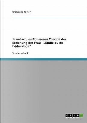 Jean-Jacques Rousseaus Theorie der Erziehung der Frau -Emile ou de l'éducation by Christiane Pötter