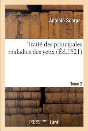 Traite des Principales Maladies des Yeux. Tome 2 by Scarpa-a