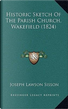 Historic Sketch of the Parish Church, Wakefield (1824) Historic Sketch of the Parish Church, Wakefield (1824) by Joseph Lawson Sisson
