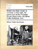 Better Late Than Never; A Comedy. in Five Acts. as Performed at the Theatre-Royal Drury-Lane. by Miles Peter Andrews, Esq. by Miles Peter Andrews