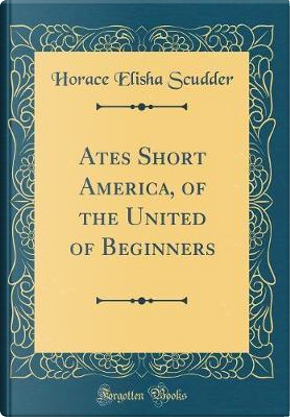 Ates Short America, of the United of Beginners (Classic Reprint) by Horace Elisha Scudder
