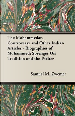 The Mohammedan Controversy And Other Indian Articles - Biographies of Mohammed; Sprenger on Tradition And the Psalter by Samuel M. Zwemep