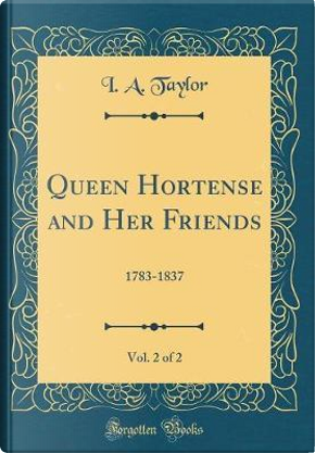 Queen Hortense and Her Friends, Vol. 2 of 2 by I. A. Taylor