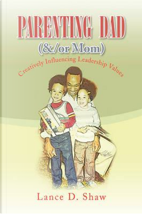 Parenting Dad, &/Or Mom by Lance D. Shaw