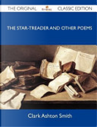 The Star-Treader and Other Poems - The Original Classic Edition by Clark Ashton Smith