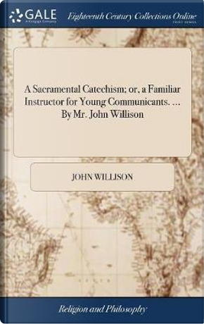 A Sacramental Catechism; Or, a Familiar Instructor for Young Communicants. ... by Mr. John Willison by John Willison