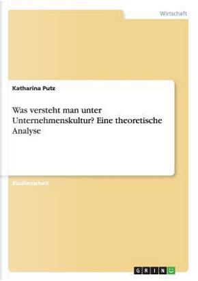 Was versteht man unter Unternehmenskultur? Eine theoretische Analyse by Katharina Putz