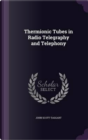 Thermionic Tubes in Radio Telegraphy and Telephony by John Scott-Taggart