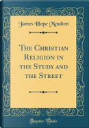 The Christian Religion in the Study and the Street (Classic Reprint) by James Hope Moulton