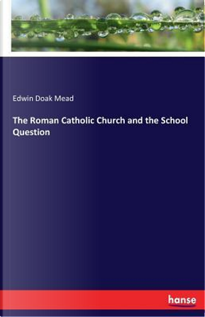 The Roman Catholic Church and the School Question by Edwin Doak Mead Mead