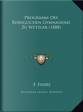 Programm Des Koniglichen Gymnasiums Zu Wetzlar (1888) by F. Fehrs