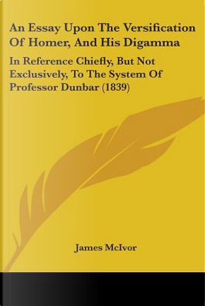 An Essay upon the Versification of Homer, and His Digamma by James McIvor
