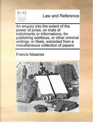An Enquiry Into the Extent of the Power of Juries, on Trials of Indictments or Informations, for Publishing Seditious, or Other Criminal Writings by Francis Maseres