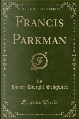 Francis Parkman (Classic Reprint) by Henry Dwight Sedgwick