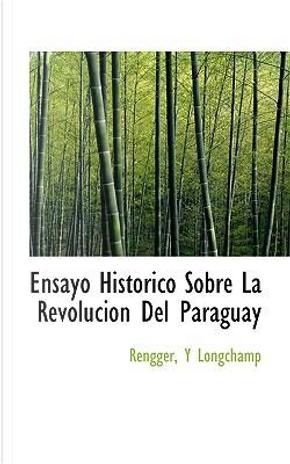 Ensayo Historico Sobre La Revolucion Del Paraguay by Rengger Y. Longchamp