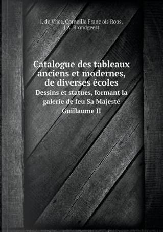 Catalogue Des Tableaux Anciens Et Modernes, de Diverses Ecoles Dessins Et Statues, Formant La Galerie de Feu Sa Majeste Guillaume II by J De Vries
