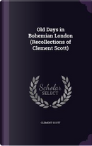 Old Days in Bohemian London (Recollections of Clement Scott) by Clement Scott