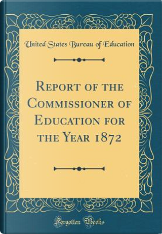 Report of the Commissioner of Education for the Year 1872 (Classic Reprint) by United States Bureau Of Education