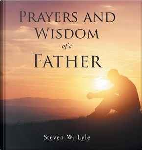 Prayers and Wisdom of a Father by Steven W. Lyle