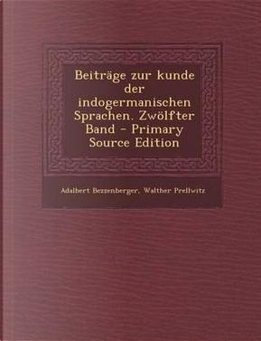 Beitrage Zur Kunde Der Indogermanischen Sprachen. Zwolfter Band - Primary Source Edition by Adalbert Bezzenberger