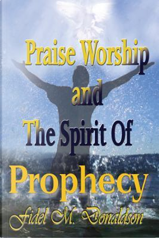 Praise Worship and the Spirit of Prophecy by Fidel M. Donaldson