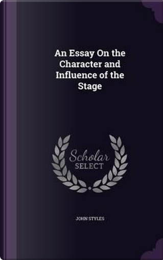 An Essay on the Character and Influence of the Stage by John Styles