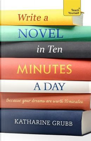 Teach Yourself Write a Novel in Ten Minutes a Day by Katharine Grubb