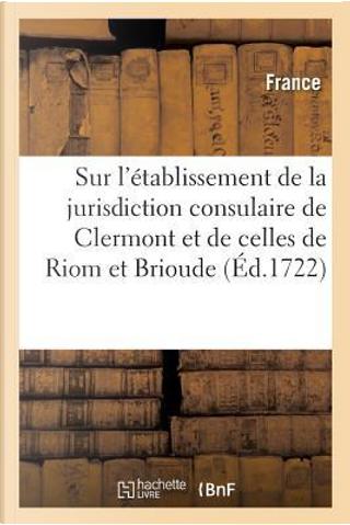 Edit de Creation Sur l'Etablissement de la Jurisdiction Consulaire de la Ville de Clermont by R.T. France