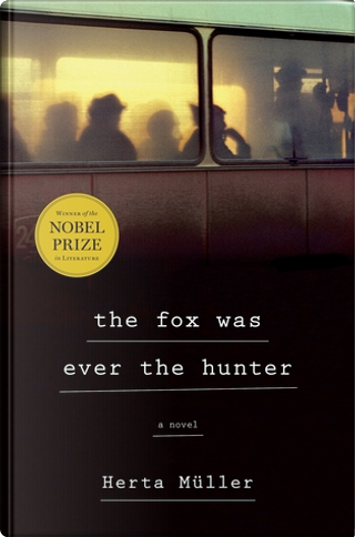 The Fox Was Ever the Hunter by Herta Müller