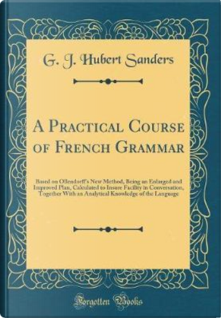 A Practical Course of French Grammar by G. J. Hubert Sanders