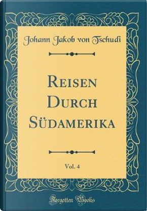 Reisen Durch Südamerika, Vol. 4 (Classic Reprint) by Johann Jakob Von Tschudi