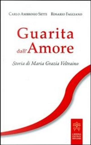 Guarita dall'amore. Storia di Maria Grazia Veltraino by Carlo A. Setti