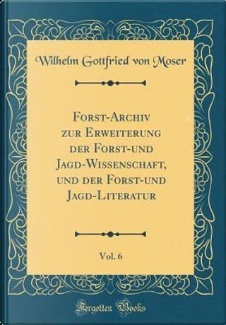Forst-Archiv zur Erweiterung der Forst-und Jagd-Wissenschaft, und der Forst-und Jagd-Literatur, Vol. 6 (Classic Reprint) by Wilhelm Gottfried von Moser