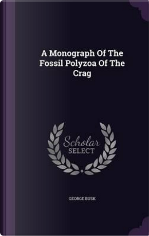 A Monograph of the Fossil Polyzoa of the Crag by George Busk