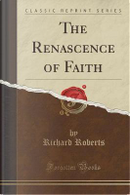 The Renascence of Faith (Classic Reprint) by Richard Roberts