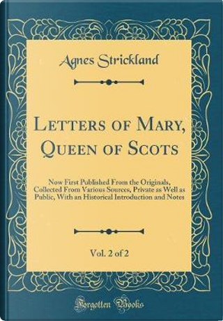 Letters of Mary, Queen of Scots, Vol. 2 of 2 by Agnes Strickland