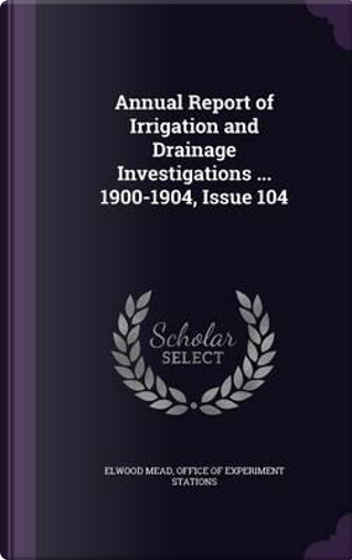 Annual Report of Irrigation and Drainage Investigations ... 1900-1904, Issue 104 by Elwood Mead